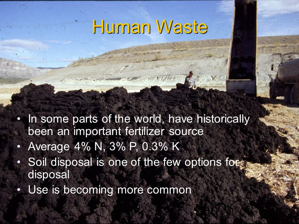 Human Waste In some parts of the world, have historically been an important fertilizer source Average 4% N, 3% P, 0.3% K Soil disposal is one of the few options for disposal Use is becoming more common