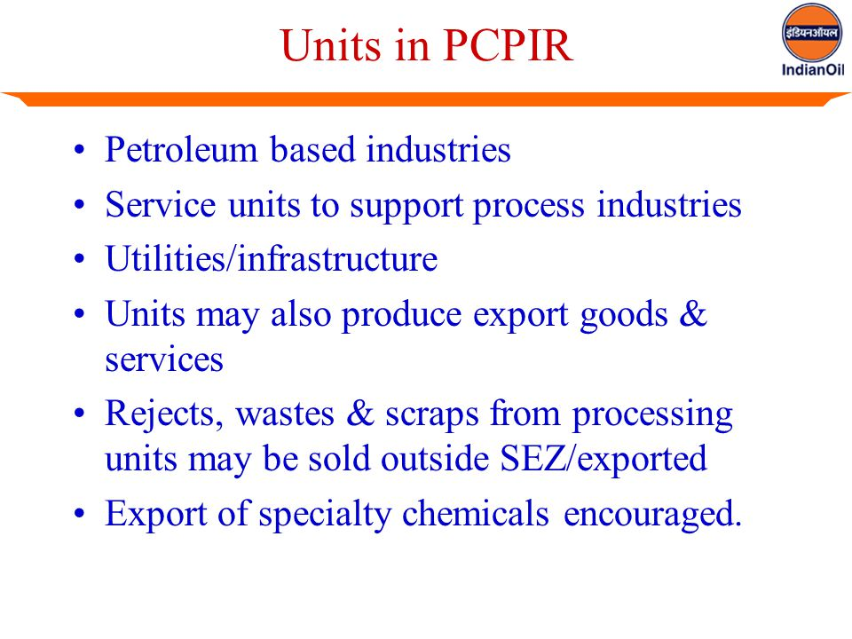 Units in PCPIR Petroleum based industries Service units to support process industries Utilities/infrastructure Units may also produce export goods & services Rejects, wastes & scraps from processing units may be sold outside SEZ/exported Export of specialty chemicals encouraged.