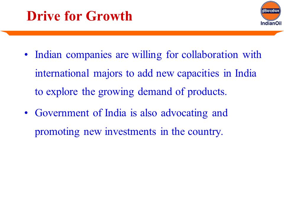 Drive for Growth Indian companies are willing for collaboration with international majors to add new capacities in India to explore the growing demand of products.