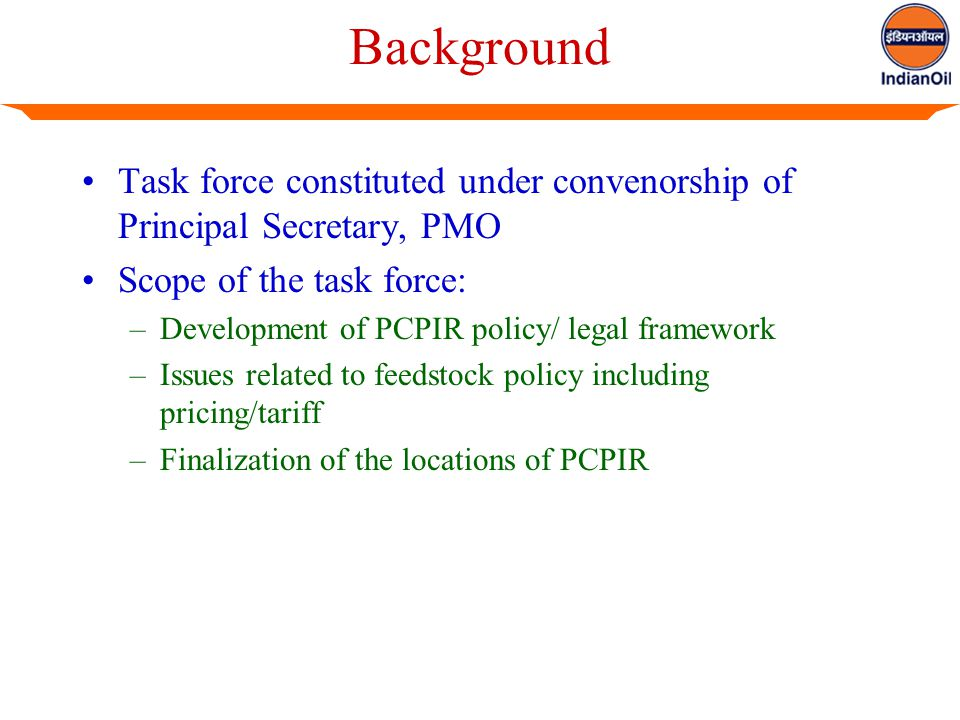 Background Task force constituted under convenorship of Principal Secretary, PMO Scope of the task force: –Development of PCPIR policy/ legal framework –Issues related to feedstock policy including pricing/tariff –Finalization of the locations of PCPIR
