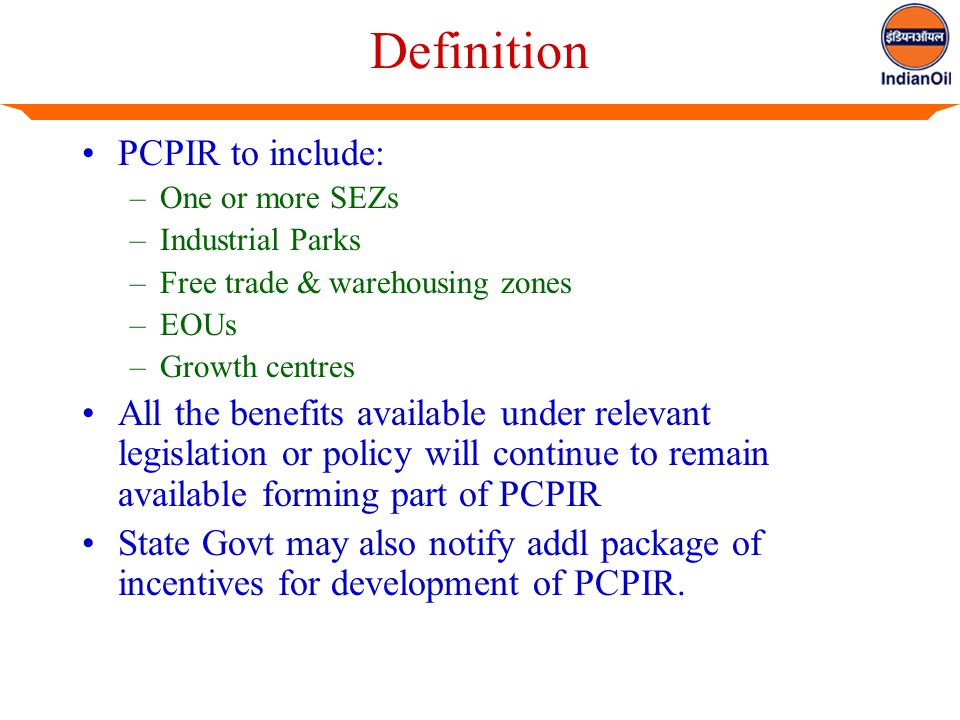 Definition PCPIR to include: –One or more SEZs –Industrial Parks –Free trade & warehousing zones –EOUs –Growth centres All the benefits available under relevant legislation or policy will continue to remain available forming part of PCPIR State Govt may also notify addl package of incentives for development of PCPIR.