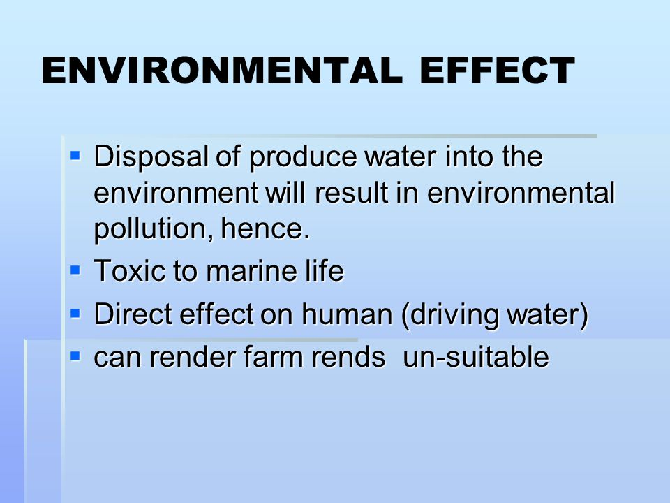 ENVIRONMENTAL EFFECT  Disposal of produce water into the environment will result in environmental pollution, hence.  Toxic to marine life  Direct e