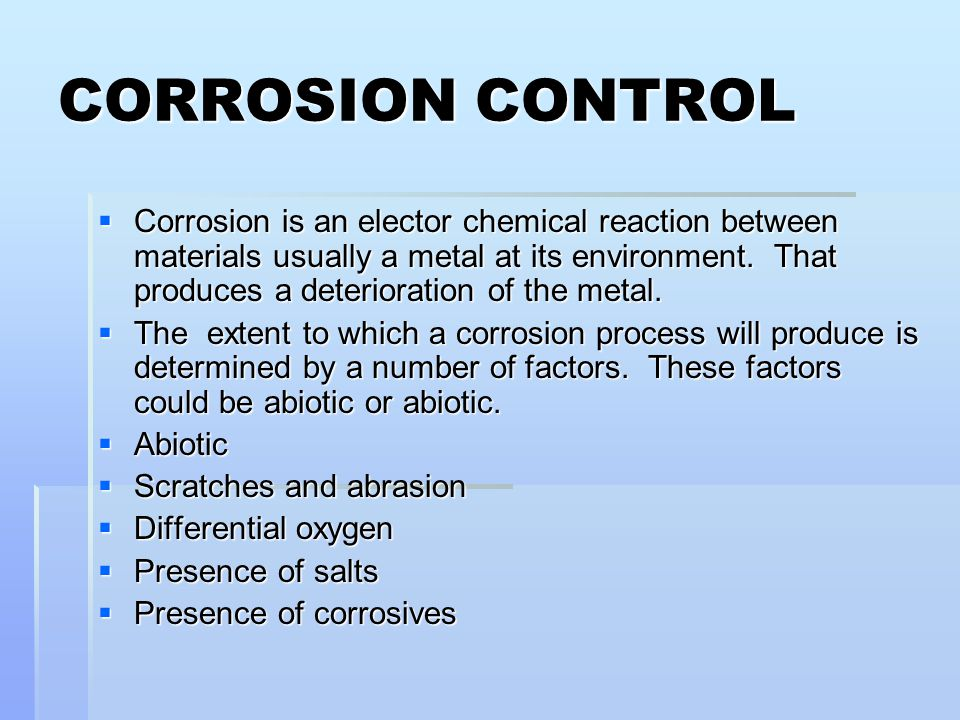 CORROSION CONTROL  Corrosion is an elector chemical reaction between materials usually a metal at its environment. That produces a deterioration of t
