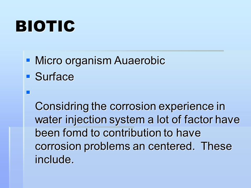 BIOTIC  Micro organism Auaerobic  Surface  Considring the corrosion experience in water injection system a lot of factor have been fomd to contribu