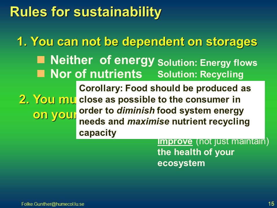 Folke.Gunther@humecol.lu.se 15 Rules for sustainability 1.You can not be dependent on storages 2.You must have a supportive function on your support system Neither of energy Nor of nutrients Solution: Energy flows Solution: Recycling Solution: Improve (not just maintain) the health of your ecosystem Corollary: Food should be produced as close as possible to the consumer in order to diminish food system energy needs and maximise nutrient recycling capacity