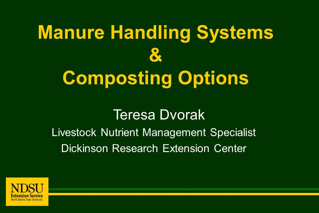 Manure Handling Systems & Composting Options Teresa Dvorak Livestock Nutrient Management Specialist Dickinson Research Extension Center