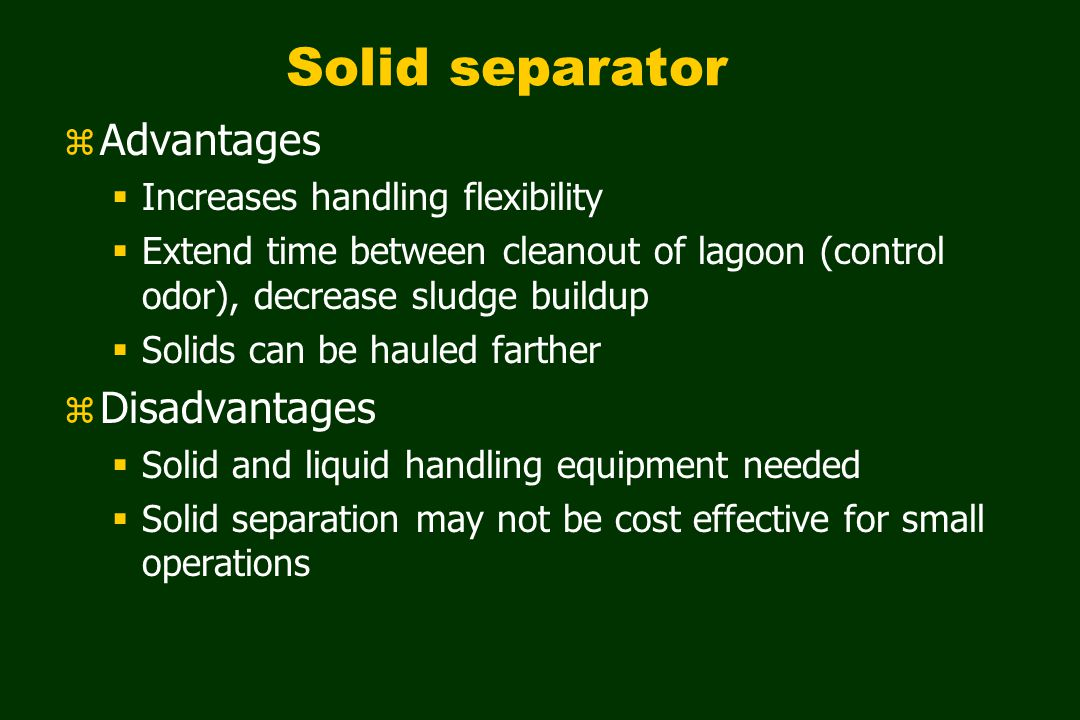 Solid separator z Advantages  Increases handling flexibility  Extend time between cleanout of lagoon (control odor), decrease sludge buildup  Solids can be hauled farther z Disadvantages  Solid and liquid handling equipment needed  Solid separation may not be cost effective for small operations