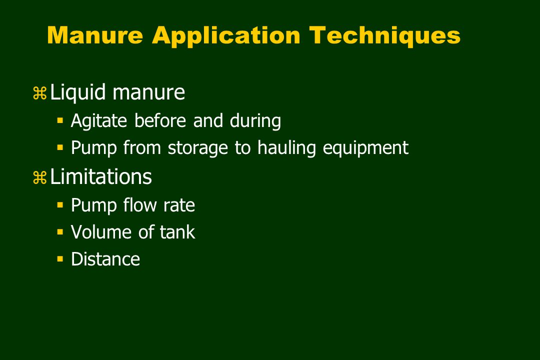 z Liquid manure  Agitate before and during  Pump from storage to hauling equipment z Limitations  Pump flow rate  Volume of tank  Distance Manure Application Techniques