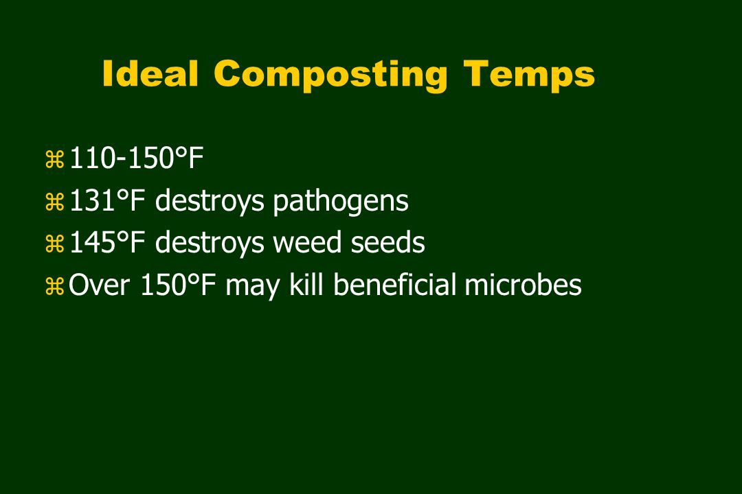 Ideal Composting Temps z 110-150°F z 131°F destroys pathogens z 145°F destroys weed seeds z Over 150°F may kill beneficial microbes