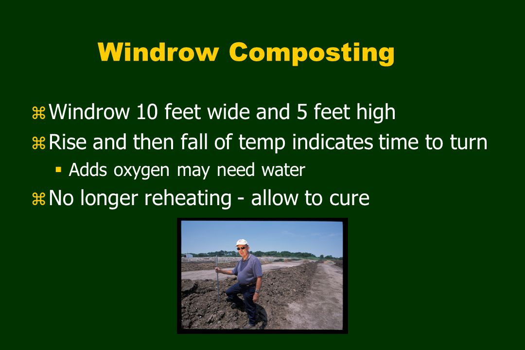 Windrow Composting z Windrow 10 feet wide and 5 feet high z Rise and then fall of temp indicates time to turn  Adds oxygen may need water z No longer reheating - allow to cure