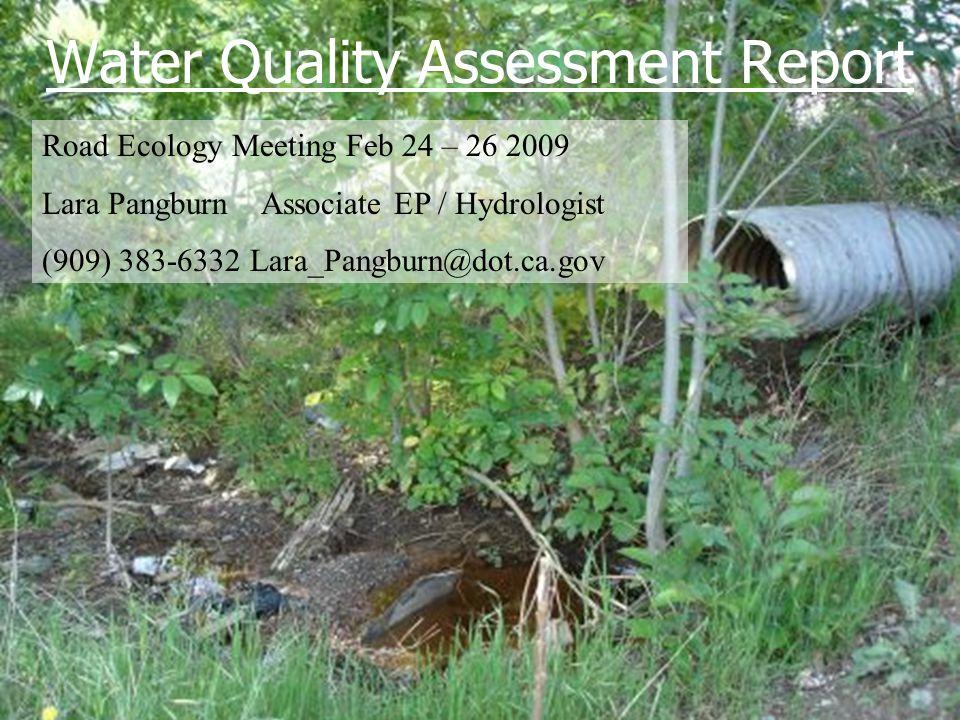 Road Ecology Meeting Feb 24 – 26 2009 Lara Pangburn Associate EP / Hydrologist (909) 383-6332 Lara_Pangburn@dot.ca.gov Water Quality Assessment Report