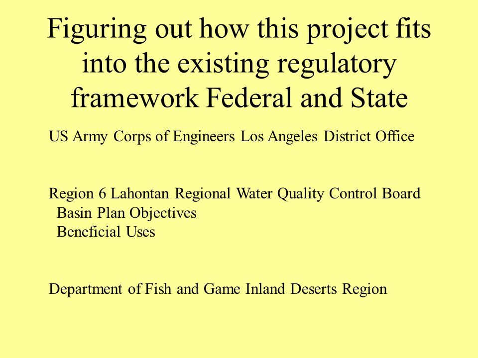 Figuring out how this project fits into the existing regulatory framework Federal and State US Army Corps of Engineers Los Angeles District Office Region 6 Lahontan Regional Water Quality Control Board Basin Plan Objectives Beneficial Uses Department of Fish and Game Inland Deserts Region