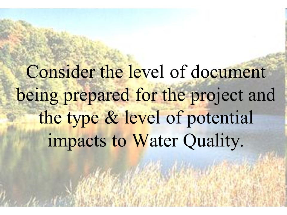 Consider the level of document being prepared for the project and the type & level of potential impacts to Water Quality.