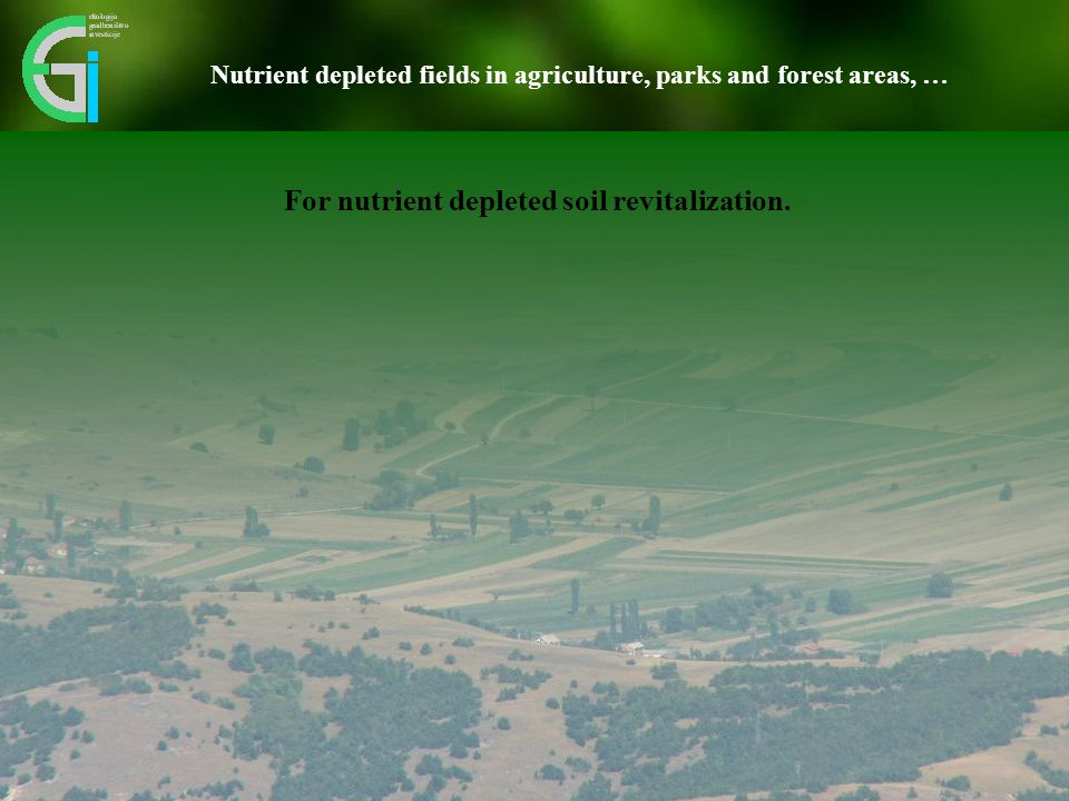 Nutrient depleted fields in agriculture, parks and forest areas, … For nutrient depleted soil revitalization.