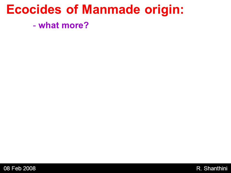 - what more Ecocides of Manmade origin: 08 Feb 2008 R. Shanthini