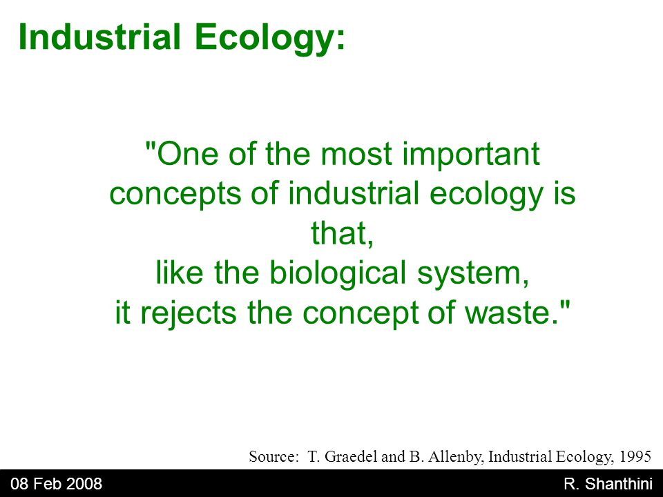 One of the most important concepts of industrial ecology is that, like the biological system, it rejects the concept of waste. Industrial Ecology: 08 Feb 2008 R.