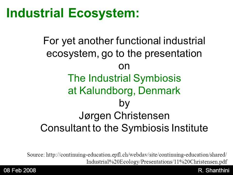 For yet another functional industrial ecosystem, go to the presentation on The Industrial Symbiosis at Kalundborg, Denmark by Jørgen Christensen Consultant to the Symbiosis Institute Industrial Ecosystem: 08 Feb 2008 R.