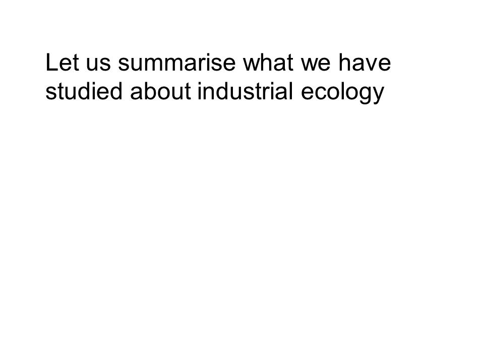Let us summarise what we have studied about industrial ecology