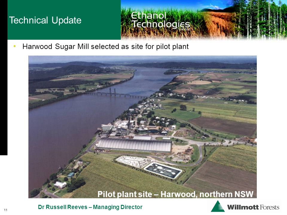 Technical Update 11 Dr Russell Reeves – Managing Director Pilot plant site – Harwood, northern NSW Harwood Sugar Mill selected as site for pilot plant