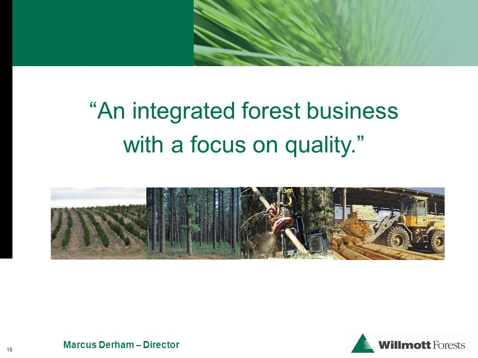 An integrated forest business with a focus on quality. Marcus Derham – Director 16