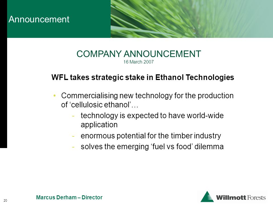 WFL takes strategic stake in Ethanol Technologies COMPANY ANNOUNCEMENT 16 March 2007 Commercialising new technology for the production of 'cellulosic ethanol'… - technology is expected to have world-wide application - enormous potential for the timber industry - solves the emerging 'fuel vs food' dilemma 20 Announcement Marcus Derham – Director