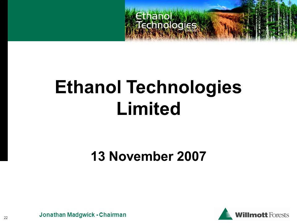 22 Jonathan Madgwick - Chairman Ethanol Technologies Limited 13 November 2007