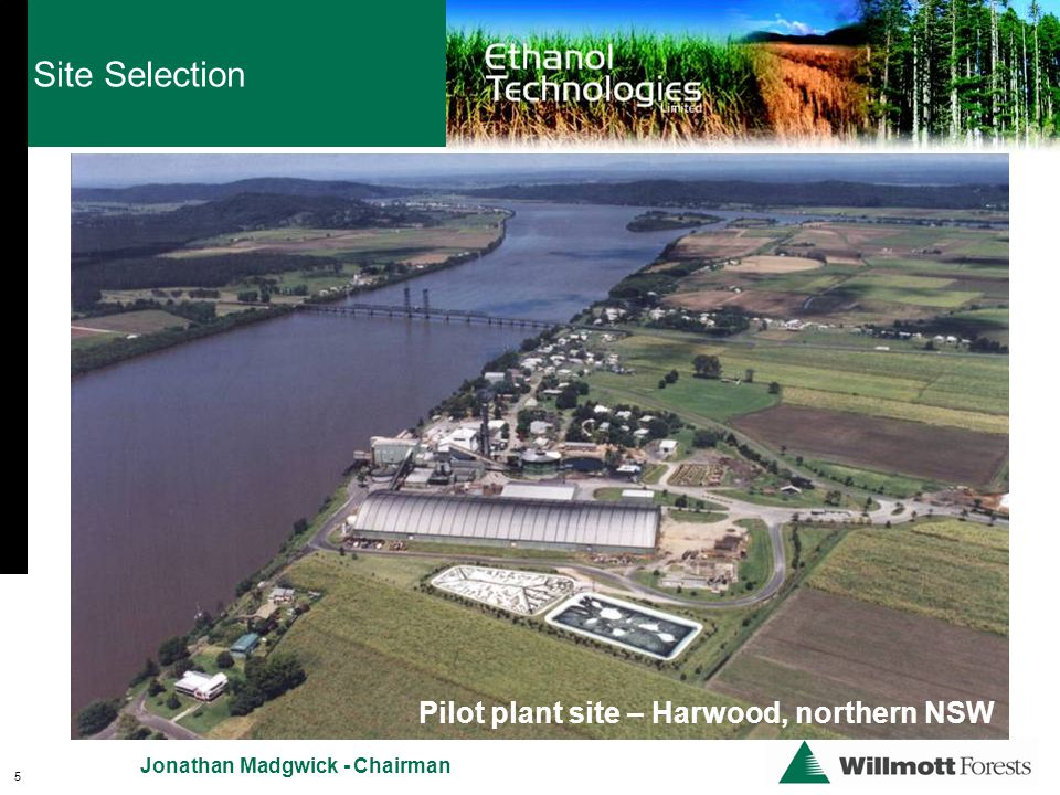 Pilot plant site – Harwood, northern NSW Site Selection 5 Jonathan Madgwick - Chairman