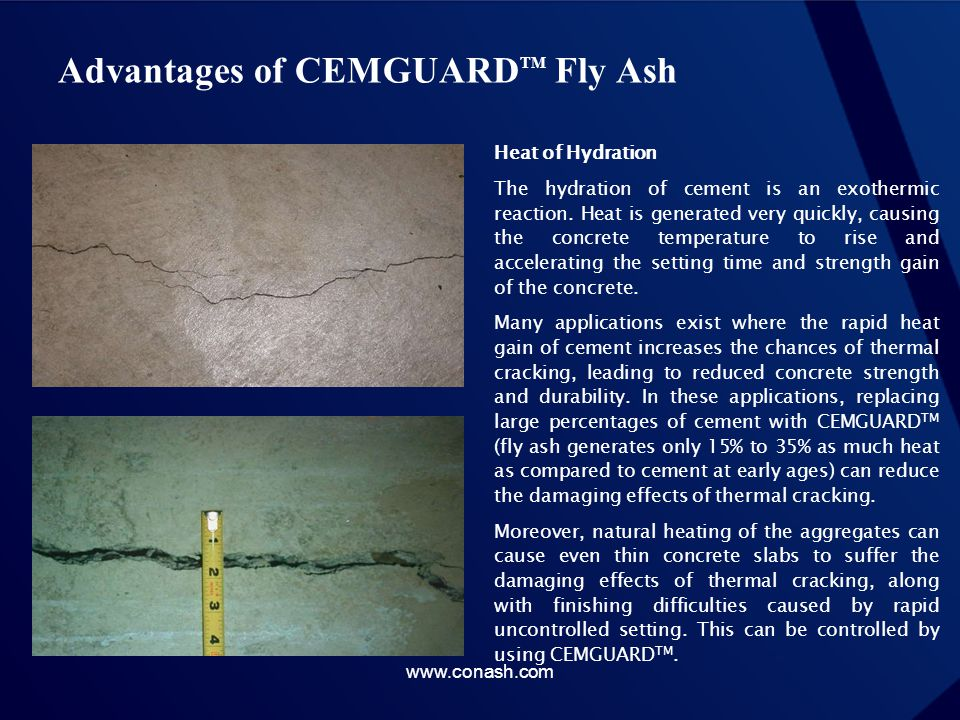 Advantages of CEMGUARD TM Fly Ash Heat of Hydration The hydration of cement is an exothermic reaction. Heat is generated very quickly, causing the con