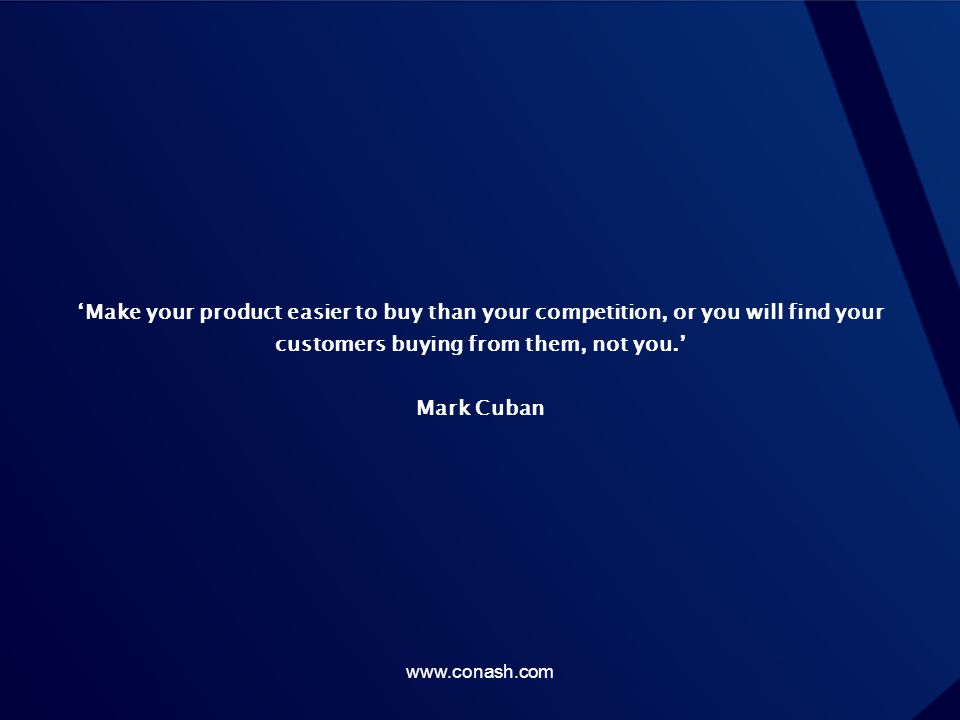'Make your product easier to buy than your competition, or you will find your customers buying from them, not you.' Mark Cuban www.conash.com