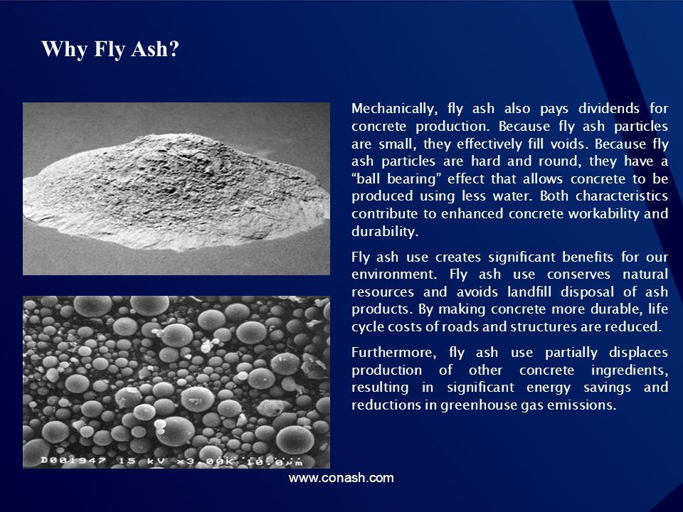 Why Fly Ash? Mechanically, fly ash also pays dividends for concrete production. Because fly ash particles are small, they effectively fill voids. Beca
