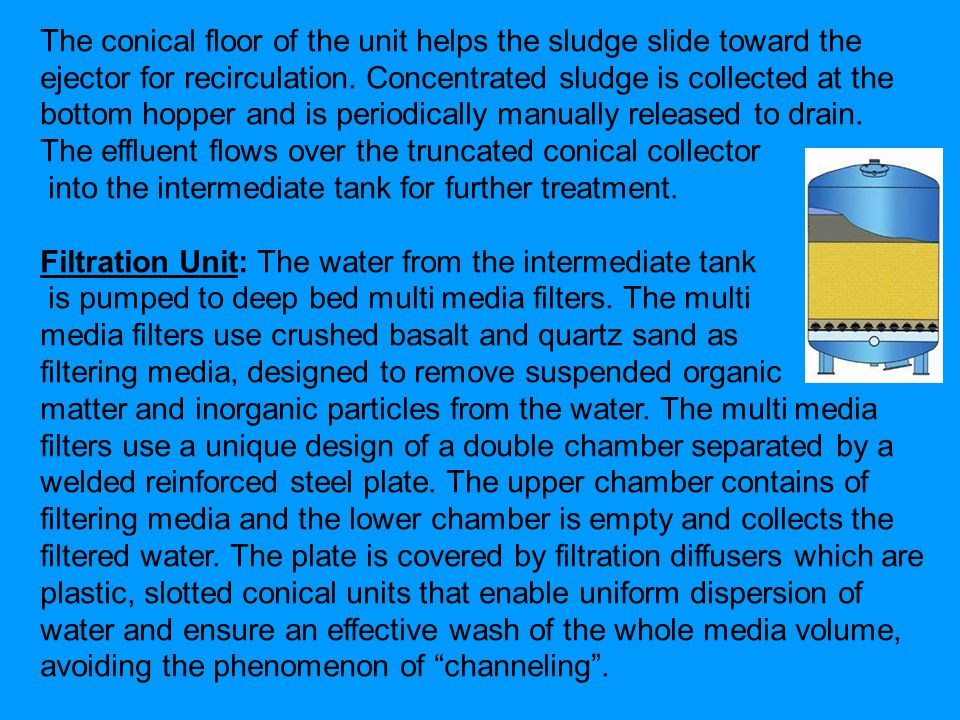 The conical floor of the unit helps the sludge slide toward the ejector for recirculation.