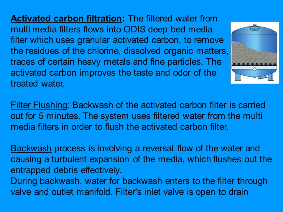 Activated carbon filtration: The filtered water from multi media filters flows into ODIS deep bed media filter which uses granular activated carbon, to remove the residues of the chlorine, dissolved organic matters, traces of certain heavy metals and fine particles.