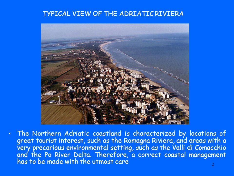 2 TYPICAL VIEW OF THE ADRIATIC RIVIERA The Northern Adriatic coastland is characterized by locations of great tourist interest, such as the Romagna Riviera, and areas with a very precarious environmental setting, such as the Valli di Comacchio and the Po River Delta.