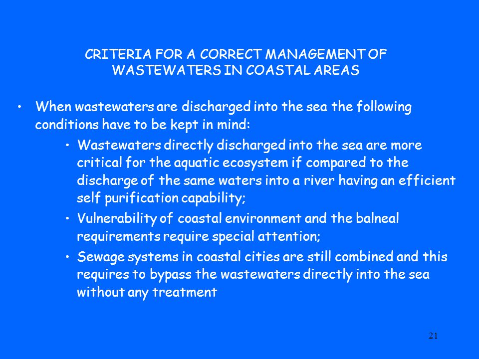 21 CRITERIA FOR A CORRECT MANAGEMENT OF WASTEWATERS IN COASTAL AREAS When wastewaters are discharged into the sea the following conditions have to be kept in mind: Wastewaters directly discharged into the sea are more critical for the aquatic ecosystem if compared to the discharge of the same waters into a river having an efficient self purification capability; Vulnerability of coastal environment and the balneal requirements require special attention; Sewage systems in coastal cities are still combined and this requires to bypass the wastewaters directly into the sea without any treatment