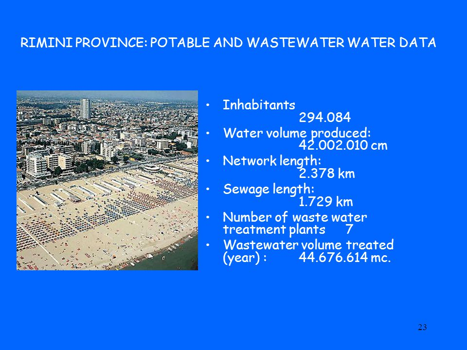 23 RIMINI PROVINCE: POTABLE AND WASTEWATER WATER DATA Inhabitants 294.084 Water volume produced: 42.002.010 cm Network length: 2.378 km Sewage length: 1.729 km Number of waste water treatment plants 7 Wastewater volume treated (year) : 44.676.614 mc.