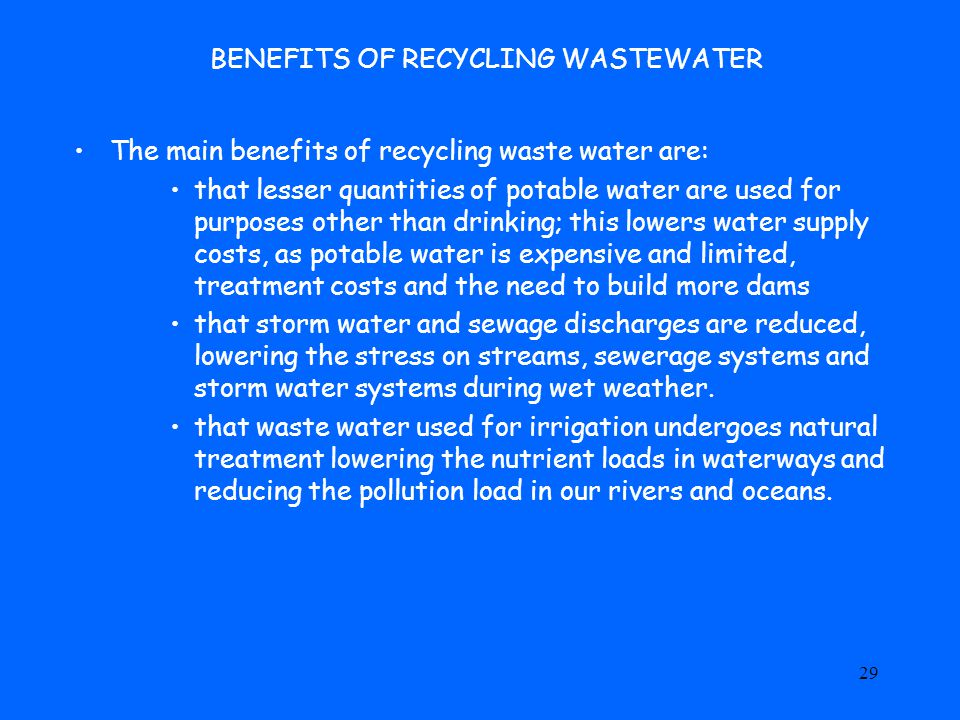 29 BENEFITS OF RECYCLING WASTEWATER The main benefits of recycling waste water are: that lesser quantities of potable water are used for purposes other than drinking; this lowers water supply costs, as potable water is expensive and limited, treatment costs and the need to build more dams that storm water and sewage discharges are reduced, lowering the stress on streams, sewerage systems and storm water systems during wet weather.