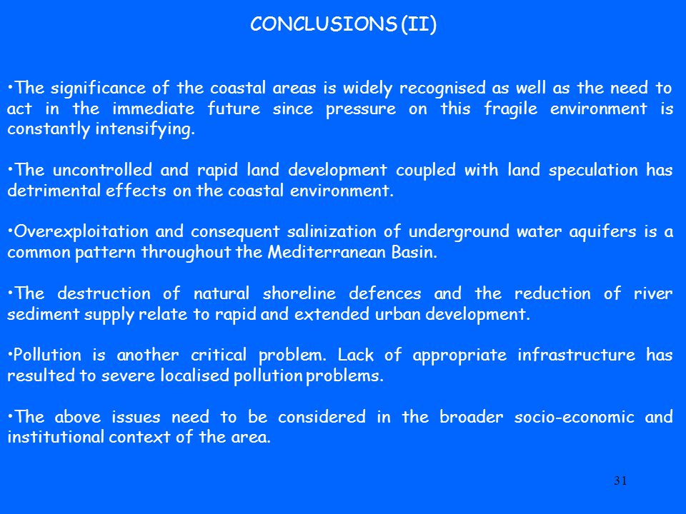 31 CONCLUSIONS (II) The significance of the coastal areas is widely recognised as well as the need to act in the immediate future since pressure on this fragile environment is constantly intensifying.
