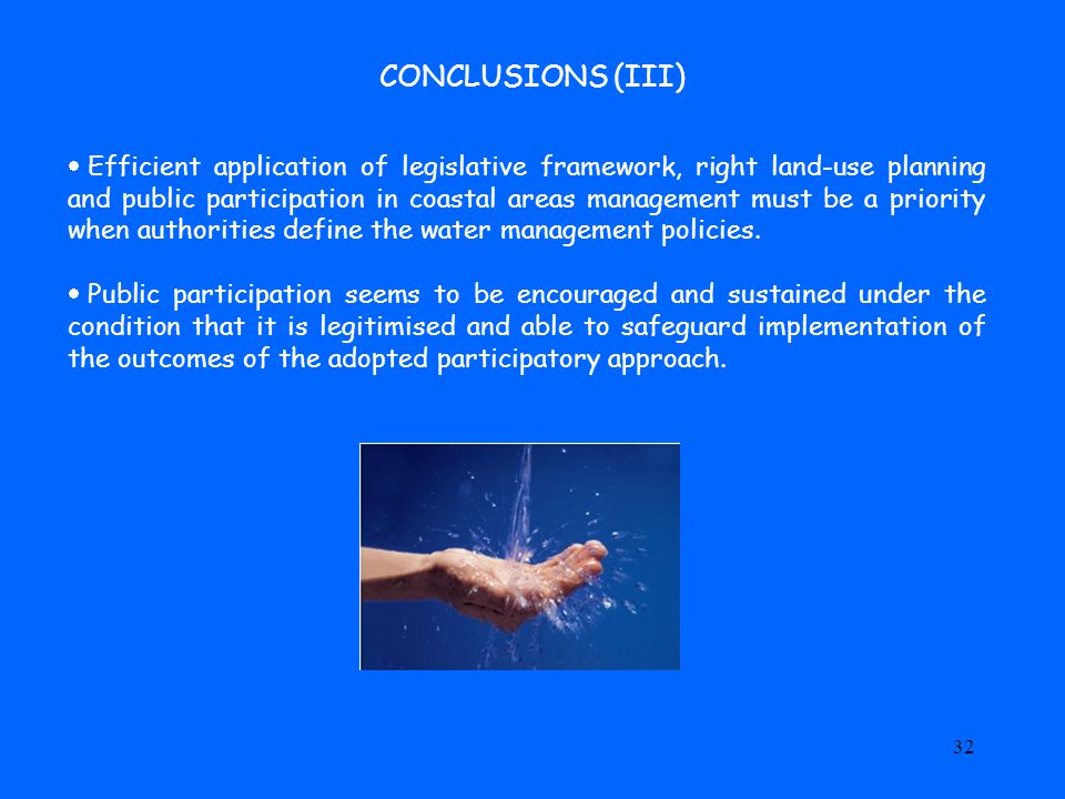 32 CONCLUSIONS (III)  Efficient application of legislative framework, right land-use planning and public participation in coastal areas management must be a priority when authorities define the water management policies.