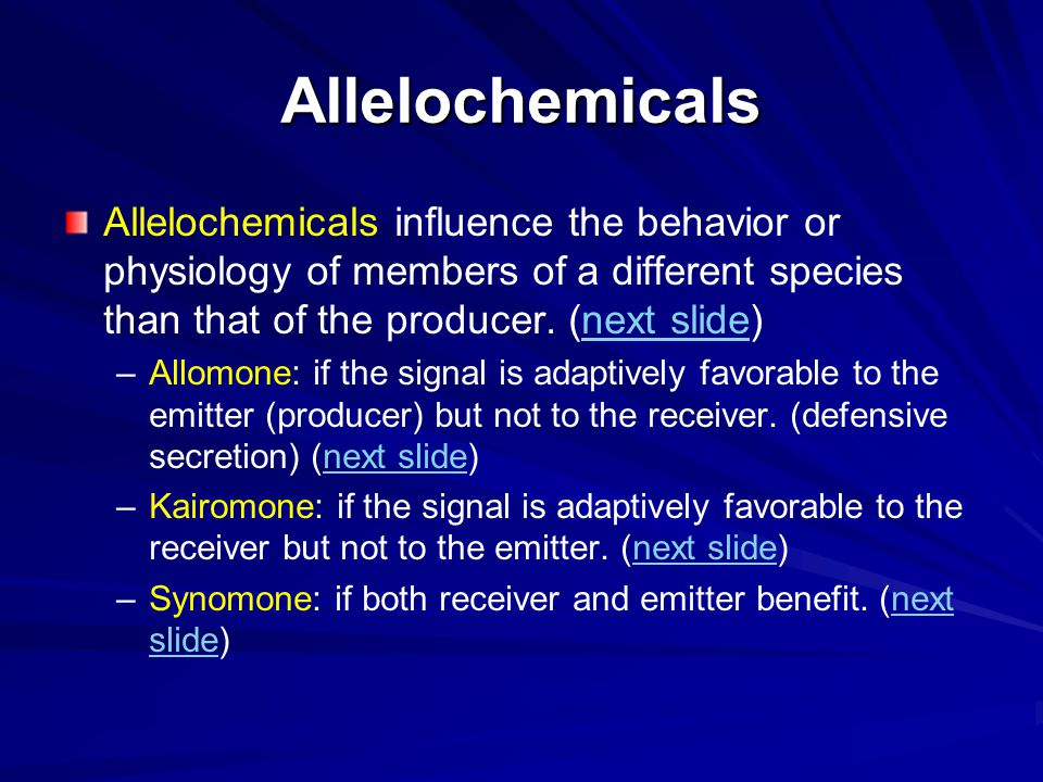 Allelochemicals Allelochemicals influence the behavior or physiology of members of a different species than that of the producer. (next slide)next sli