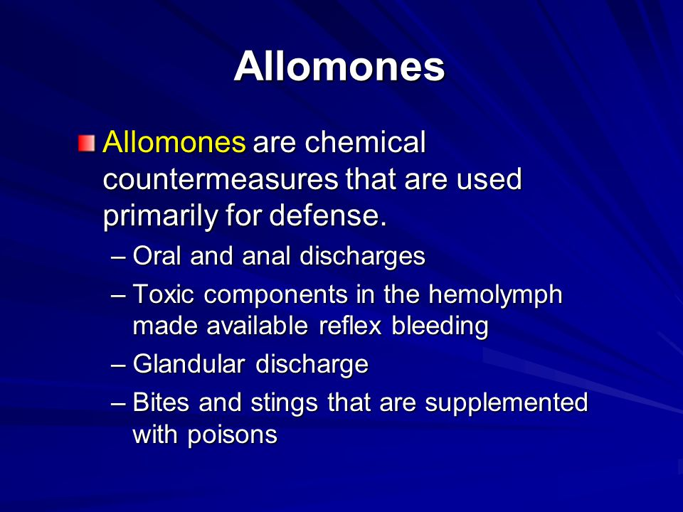 Allomones Allomones are chemical countermeasures that are used primarily for defense. –Oral and anal discharges –Toxic components in the hemolymph mad