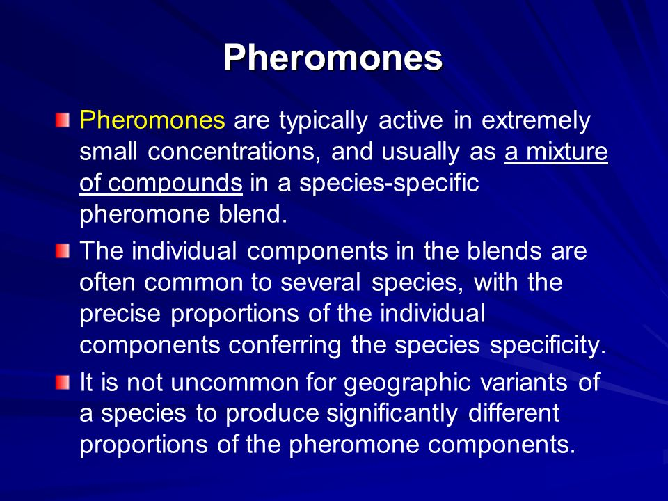 Pheromones Pheromones are typically active in extremely small concentrations, and usually as a mixture of compounds in a species-specific pheromone bl