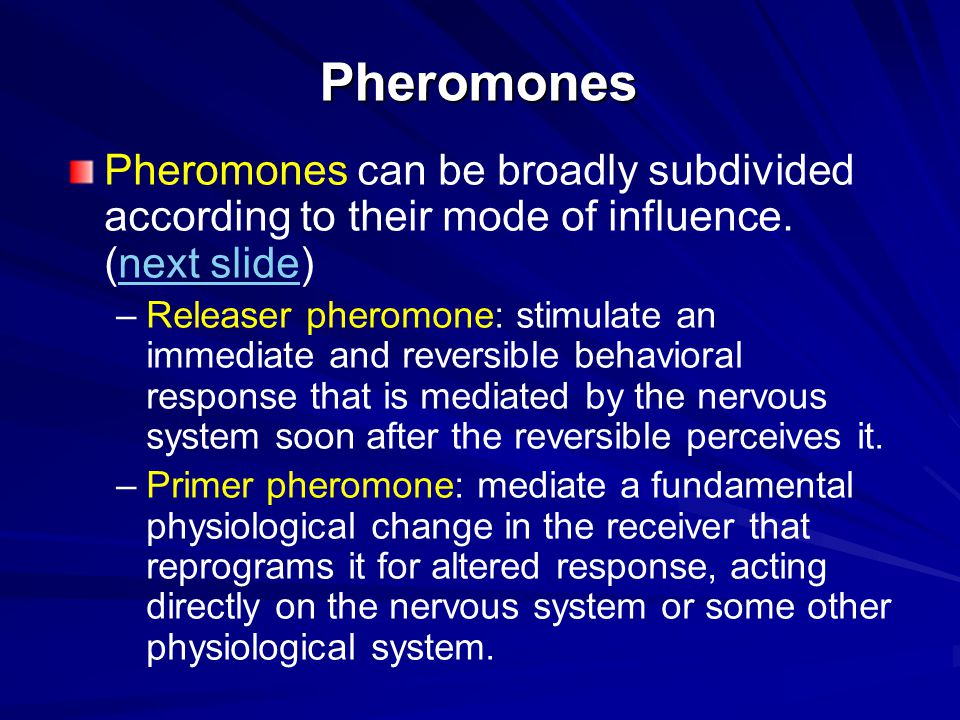 Primer Pheromones Primer pheromones alter the physiology of the receiver so that it displays a modified response pattern to future stimuli.