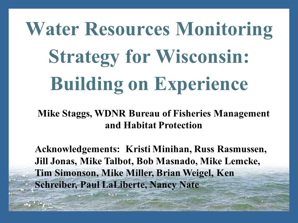 Water Resources Monitoring Strategy for Wisconsin: Building on Experience Mike Staggs, WDNR Bureau of Fisheries Management and Habitat Protection Acknowledgements: Kristi Minihan, Russ Rasmussen, Jill Jonas, Mike Talbot, Bob Masnado, Mike Lemcke, Tim Simonson, Mike Miller, Brian Weigel, Ken Schreiber, Paul LaLiberte, Nancy Nate