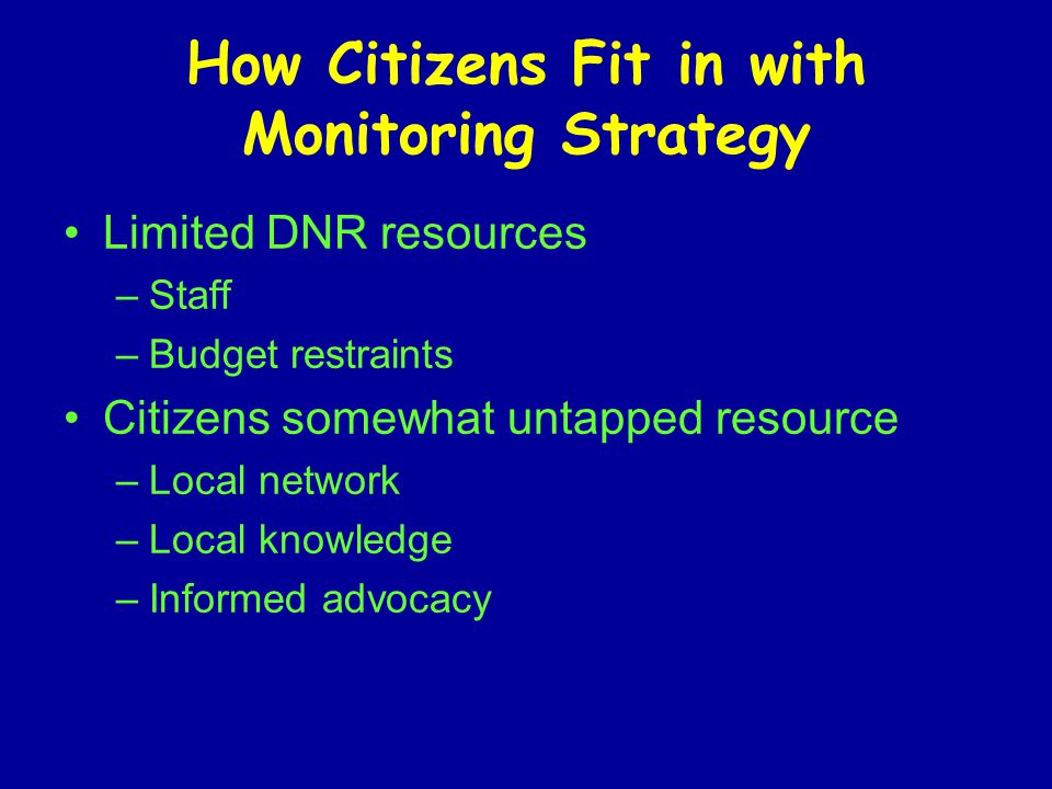 How Citizens Fit in with Monitoring Strategy Limited DNR resources –Staff –Budget restraints Citizens somewhat untapped resource –Local network –Local knowledge –Informed advocacy