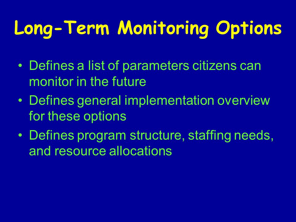 Long-Term Monitoring Options Defines a list of parameters citizens can monitor in the future Defines general implementation overview for these options Defines program structure, staffing needs, and resource allocations