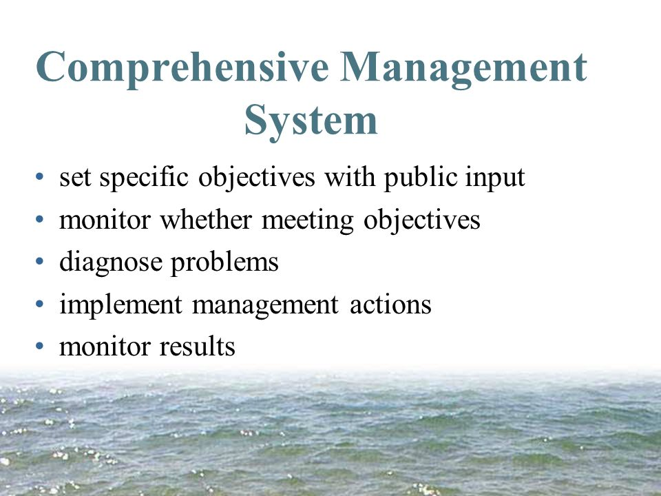Comprehensive Management System set specific objectives with public input monitor whether meeting objectives diagnose problems implement management actions monitor results