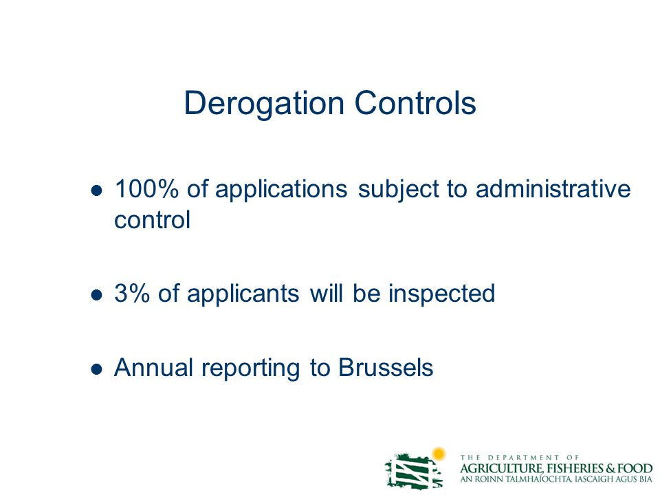 Derogation Controls 100% of applications subject to administrative control 3% of applicants will be inspected Annual reporting to Brussels