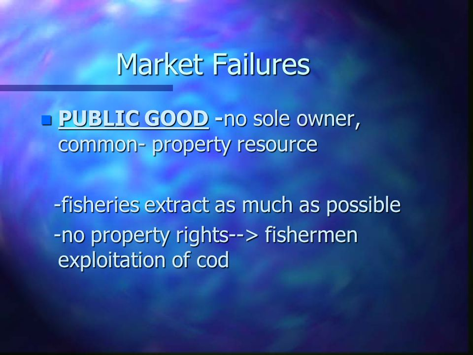 Market Failures n PUBLIC GOOD -no sole owner, common- property resource -fisheries extract as much as possible -fisheries extract as much as possible -no property rights--> fishermen exploitation of cod -no property rights--> fishermen exploitation of cod