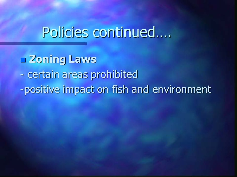 Policies continued…. n Zoning Laws - certain areas prohibited -positive impact on fish and environment