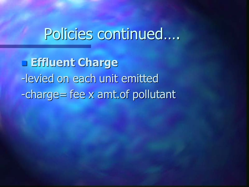 Policies continued…. n Effluent Charge -levied on each unit emitted -charge= fee x amt.of pollutant